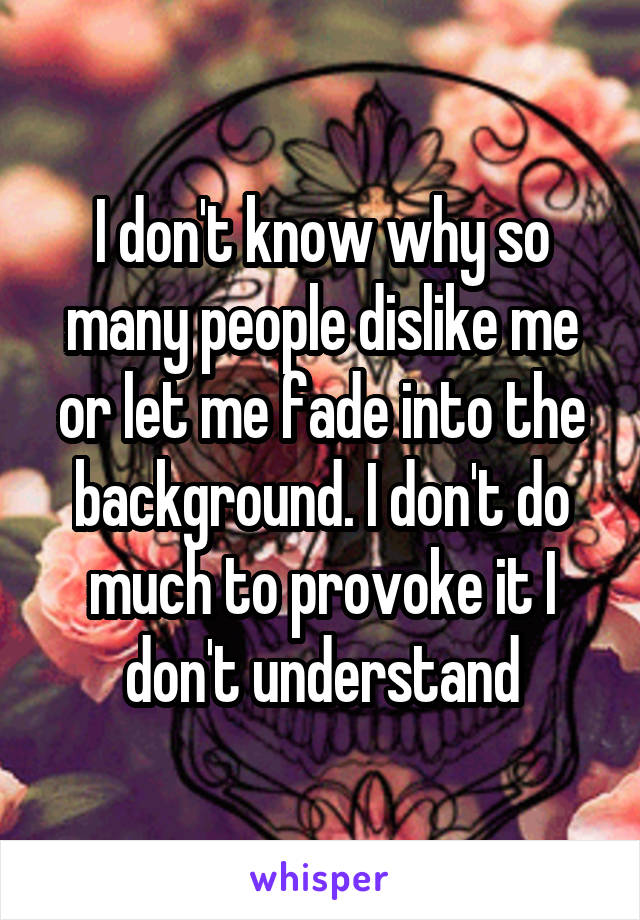I don't know why so many people dislike me or let me fade into the background. I don't do much to provoke it I don't understand