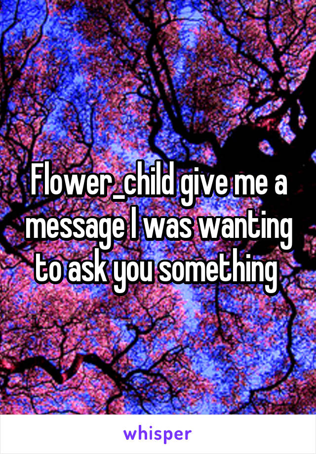 Flower_child give me a message I was wanting to ask you something