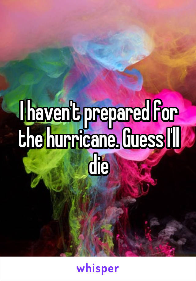 I haven't prepared for the hurricane. Guess I'll die