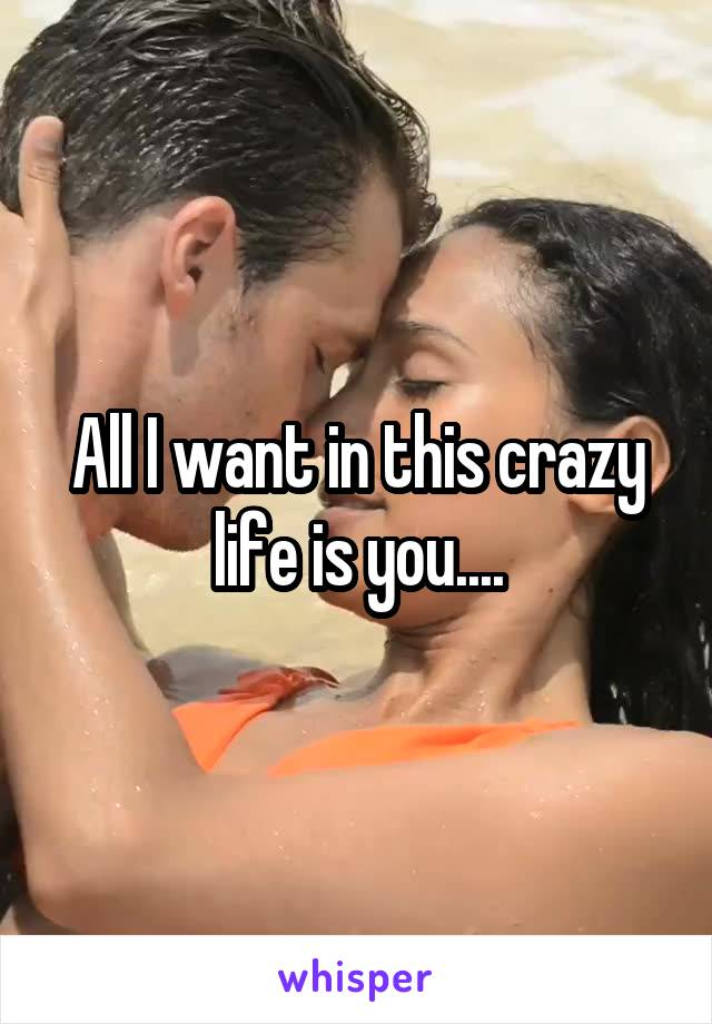 All I want in this crazy life is you....
