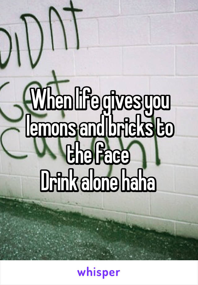 When life gives you lemons and bricks to the face  Drink alone haha