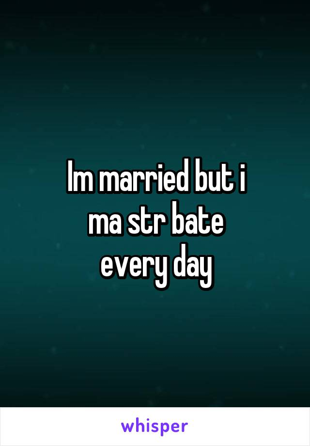 Im married but i ma str bate every day