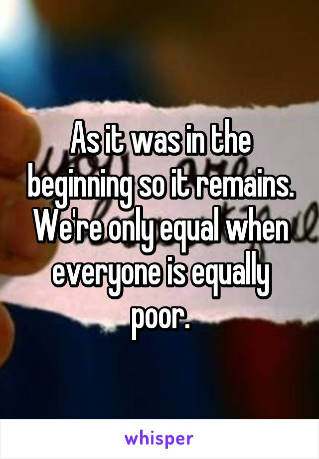 As it was in the beginning so it remains. We're only equal when everyone is equally poor.