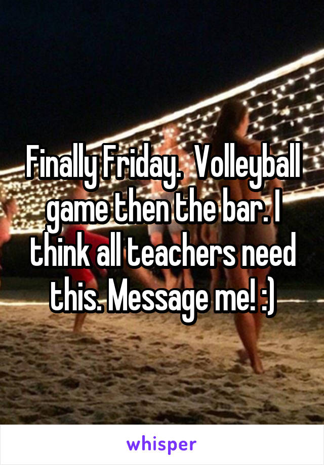 Finally Friday.  Volleyball game then the bar. I think all teachers need this. Message me! :)