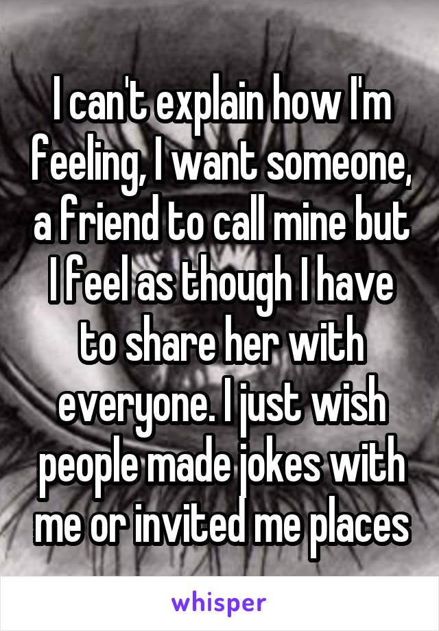 I can't explain how I'm feeling, I want someone, a friend to call mine but I feel as though I have to share her with everyone. I just wish people made jokes with me or invited me places