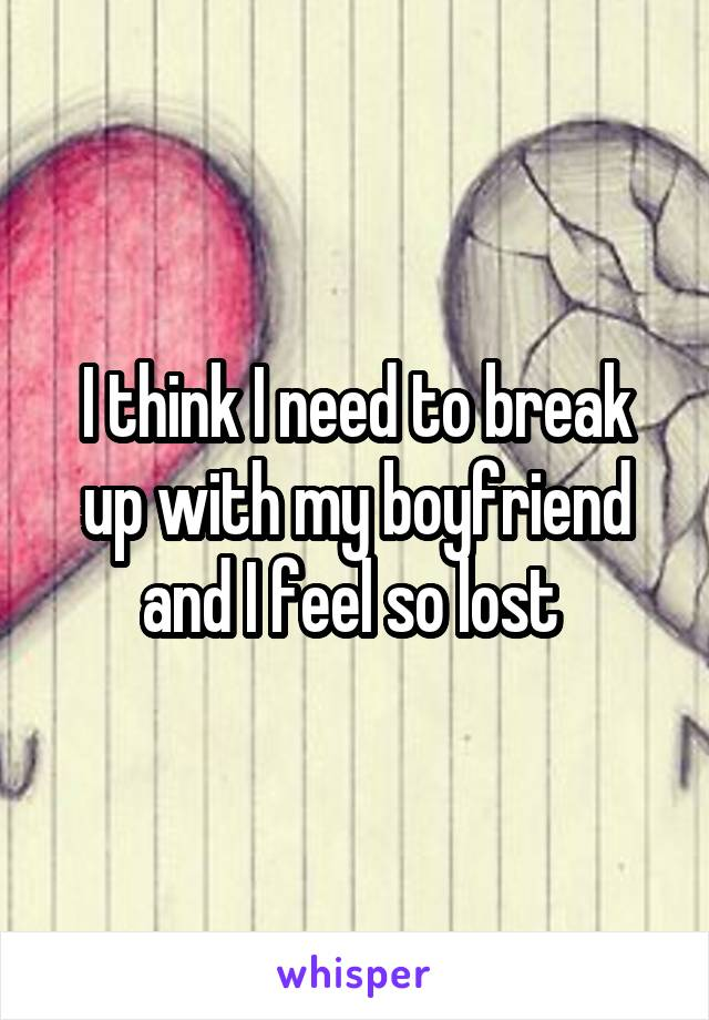 I think I need to break up with my boyfriend and I feel so lost