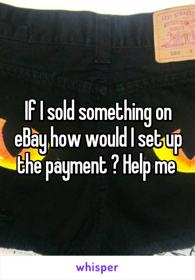If I sold something on eBay how would I set up the payment ? Help me