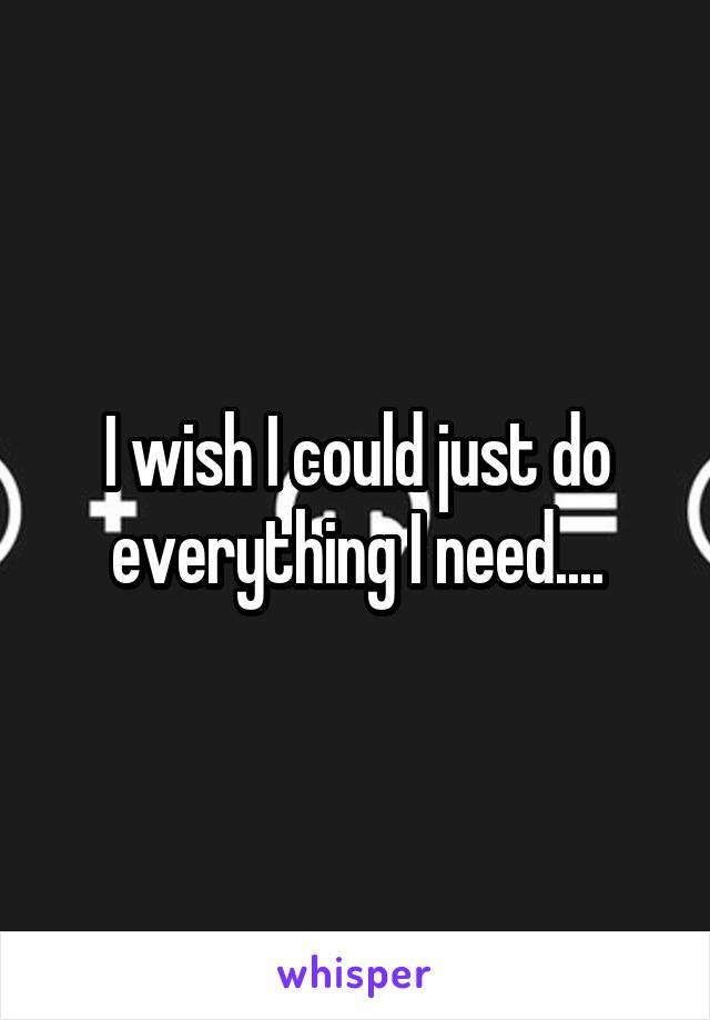 I wish I could just do everything I need....