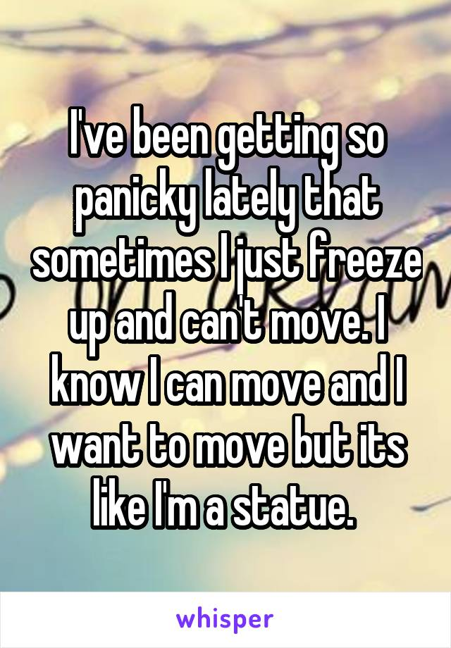 I've been getting so panicky lately that sometimes I just freeze up and can't move. I know I can move and I want to move but its like I'm a statue.