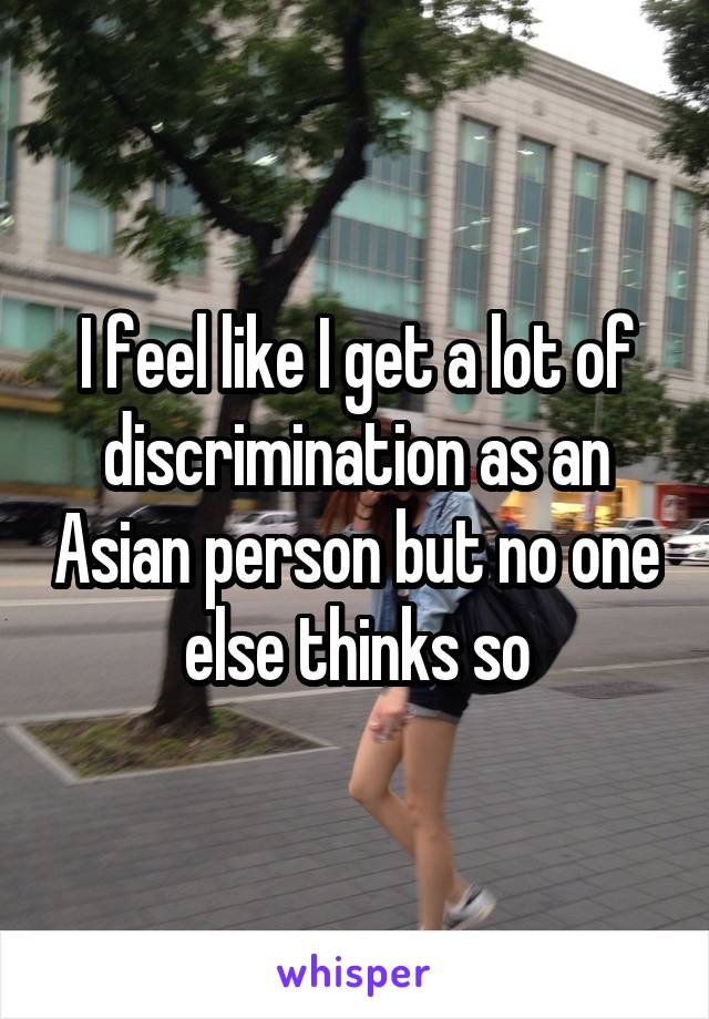 I feel like I get a lot of discrimination as an Asian person but no one else thinks so