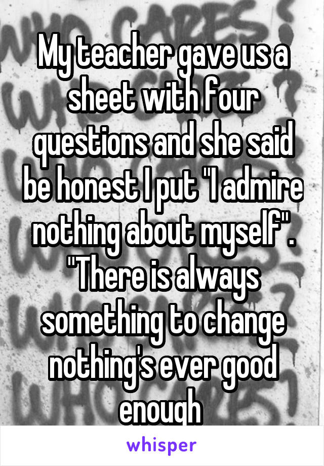 """My teacher gave us a sheet with four questions and she said be honest I put """"I admire nothing about myself"""". """"There is always something to change nothing's ever good enough"""