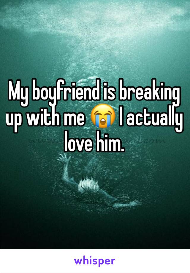 My boyfriend is breaking up with me 😭 I actually love him.