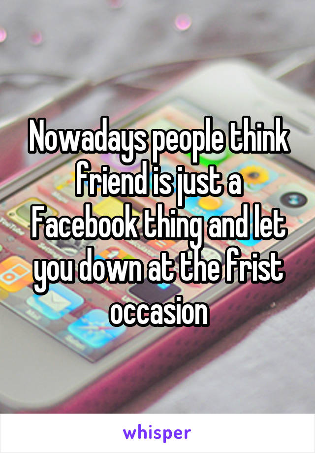 Nowadays people think friend is just a Facebook thing and let you down at the frist occasion