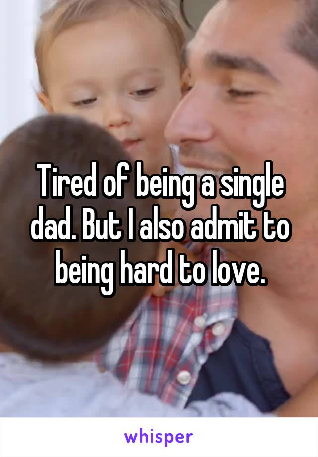 Tired of being a single dad. But I also admit to being hard to love.