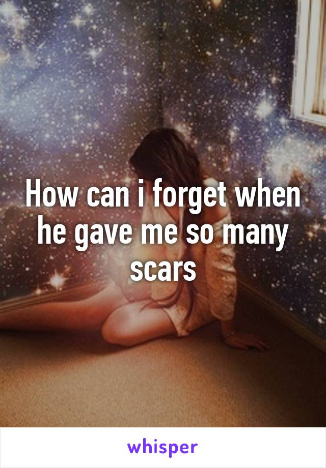 How can i forget when he gave me so many scars