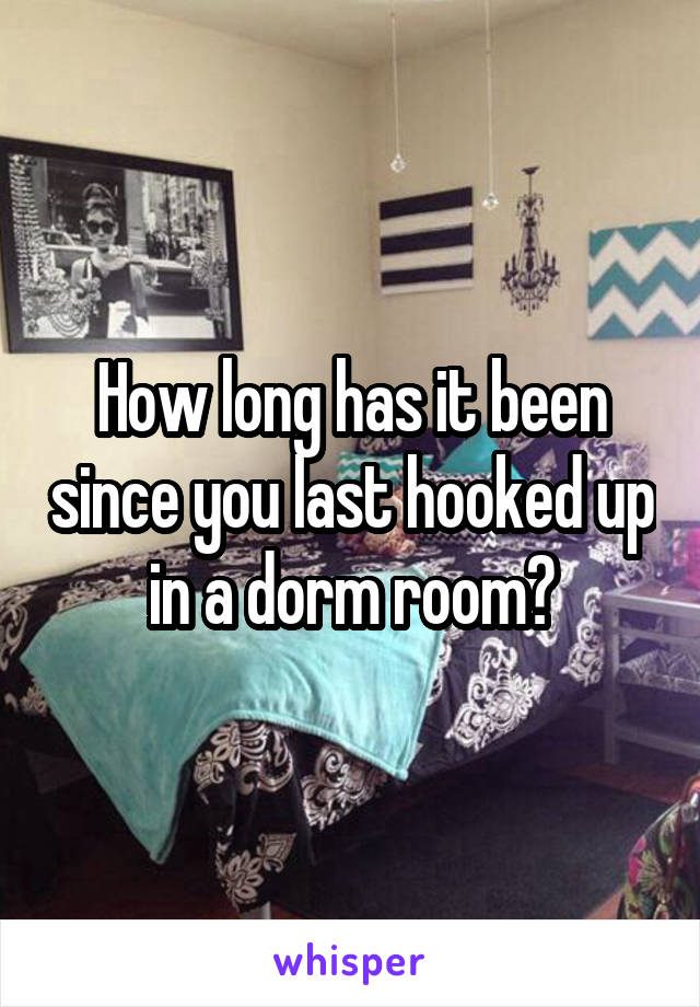 How long has it been since you last hooked up in a dorm room?