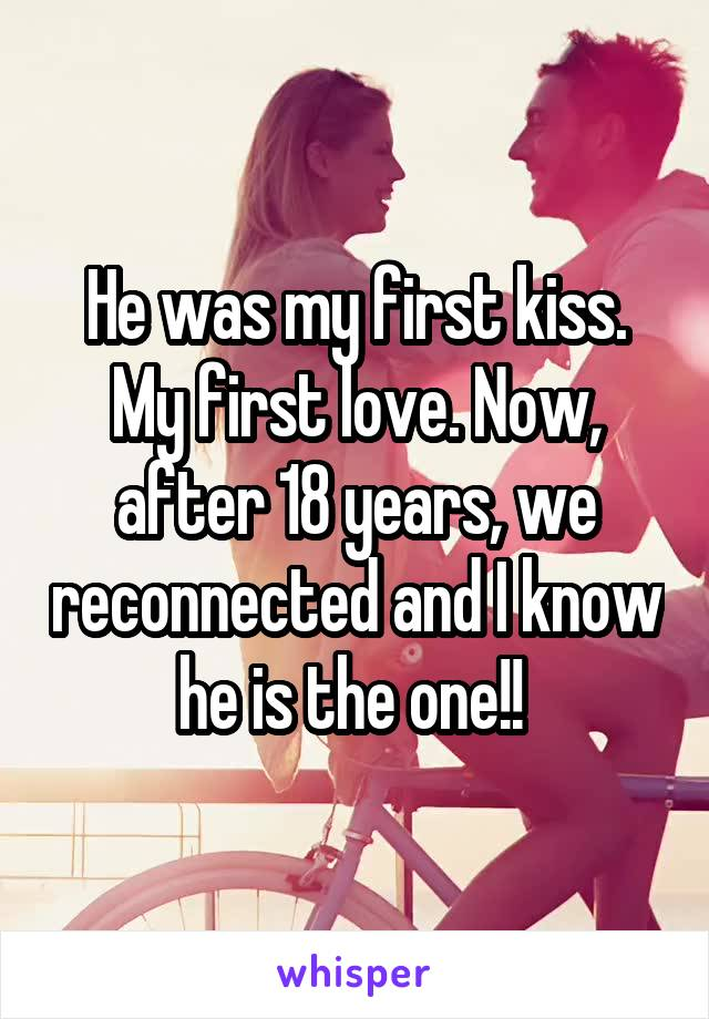 He was my first kiss. My first love. Now, after 18 years, we reconnected and I know he is the one!!