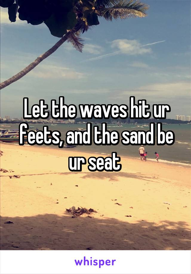 Let the waves hit ur feets, and the sand be ur seat