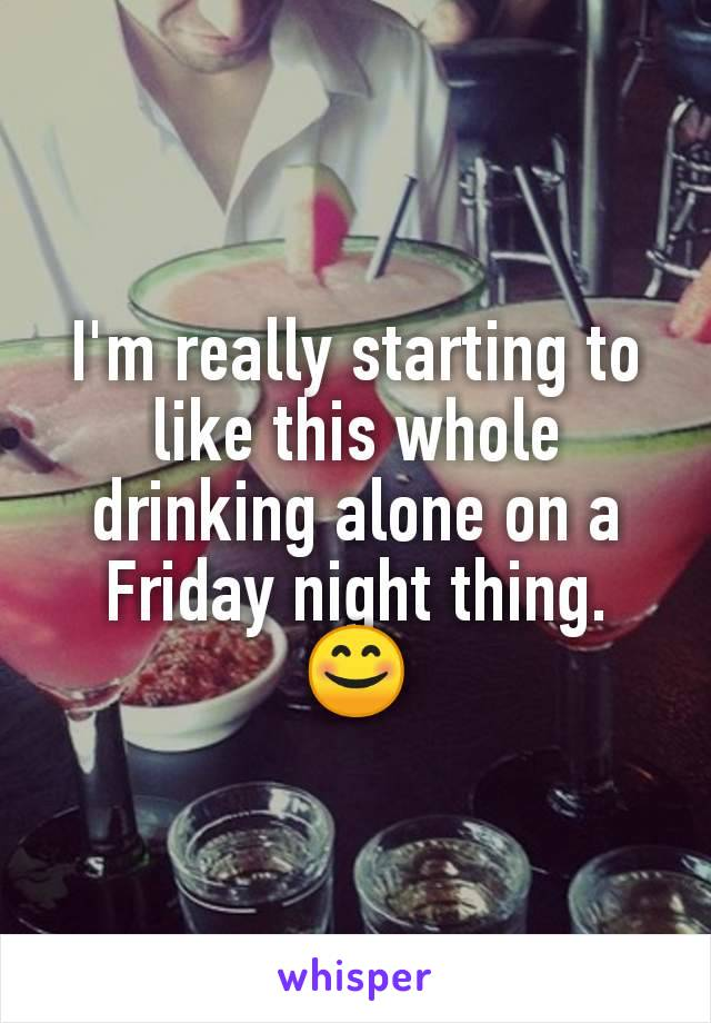 I'm really starting to like this whole drinking alone on a Friday night thing. 😊