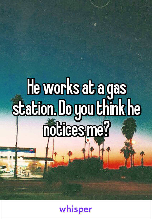 He works at a gas station. Do you think he notices me?
