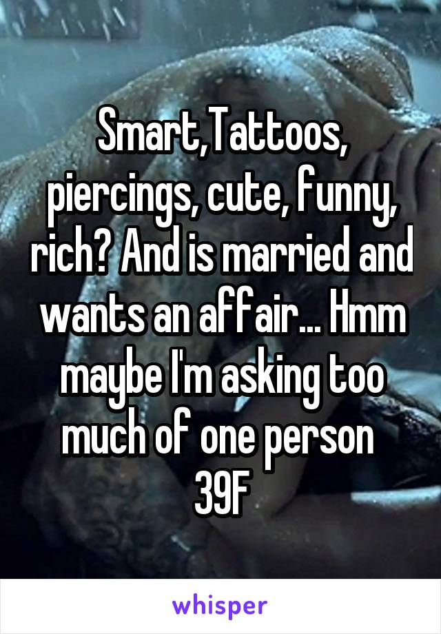 Smart,Tattoos, piercings, cute, funny, rich? And is married and wants an affair... Hmm maybe I'm asking too much of one person  39F