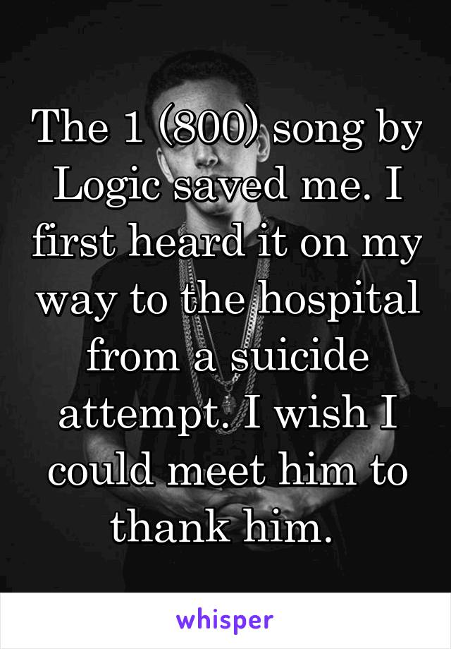 The 1 (800) song by Logic saved me. I first heard it on my way to the hospital from a suicide attempt. I wish I could meet him to thank him.