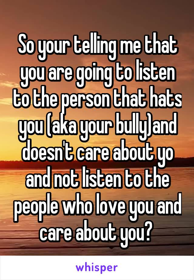 So your telling me that you are going to listen to the person that hats you (aka your bully)and doesn't care about yo and not listen to the people who love you and care about you?