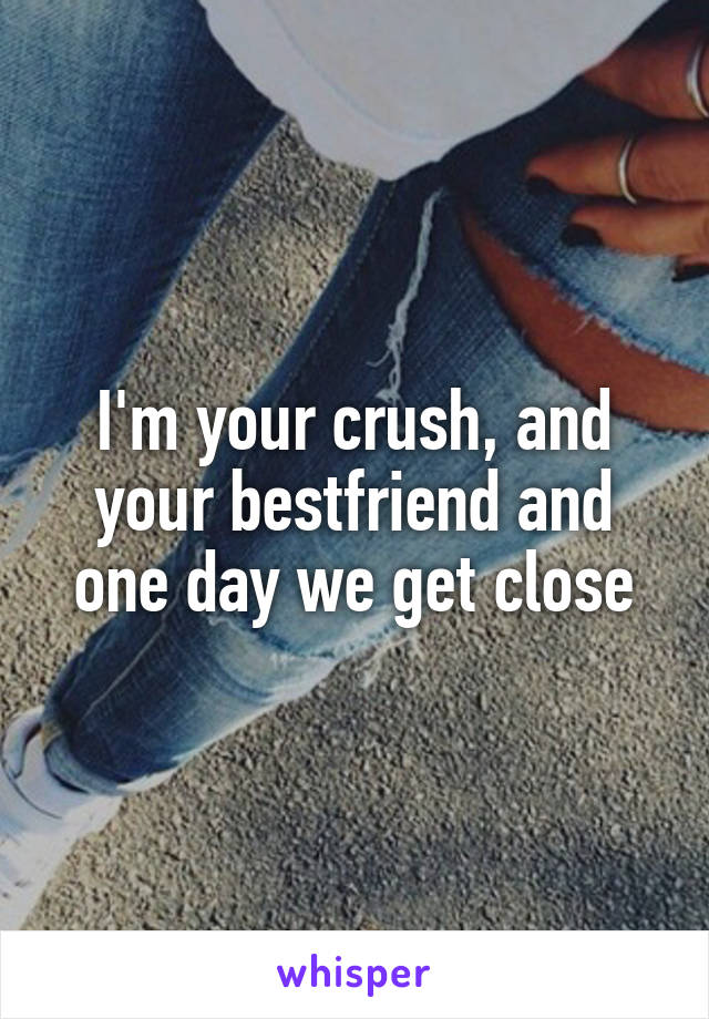 I'm your crush, and your bestfriend and one day we get close