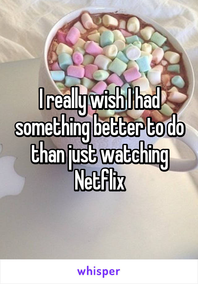 I really wish I had something better to do than just watching Netflix