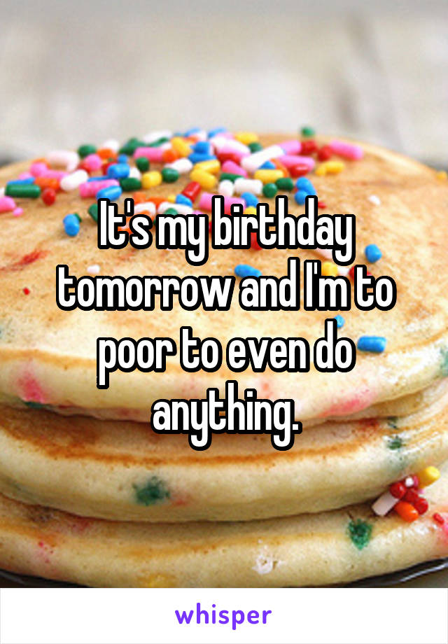 It's my birthday tomorrow and I'm to poor to even do anything.