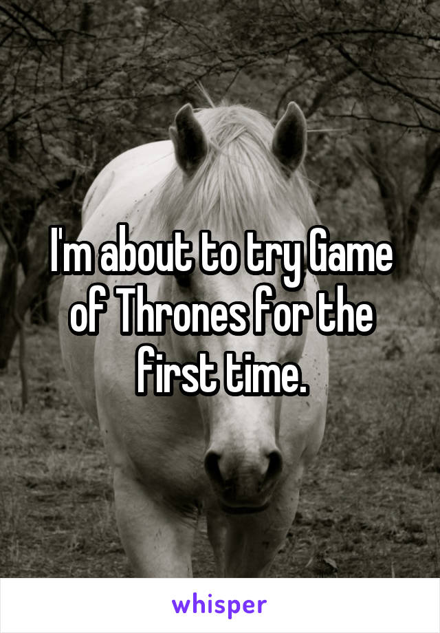 I'm about to try Game of Thrones for the first time.
