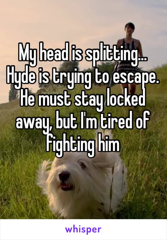 My head is splitting… Hyde is trying to escape. He must stay locked away, but I'm tired of fighting him