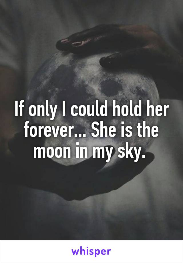 If only I could hold her forever... She is the moon in my sky.