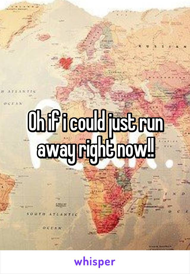 Oh if i could just run away right now!!