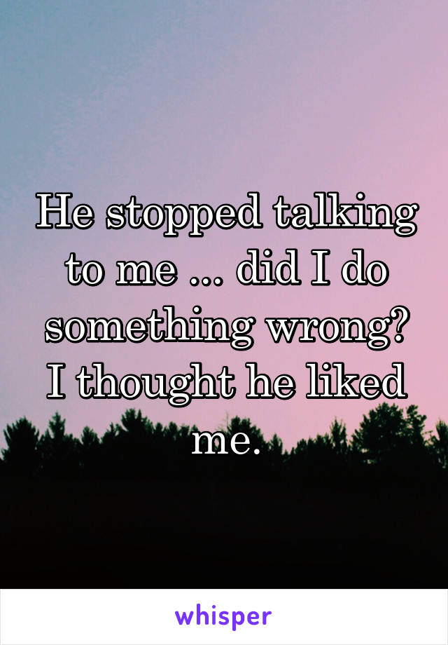 He stopped talking to me ... did I do something wrong? I thought he liked me.