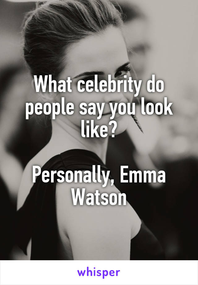 What celebrity do people say you look like?  Personally, Emma Watson