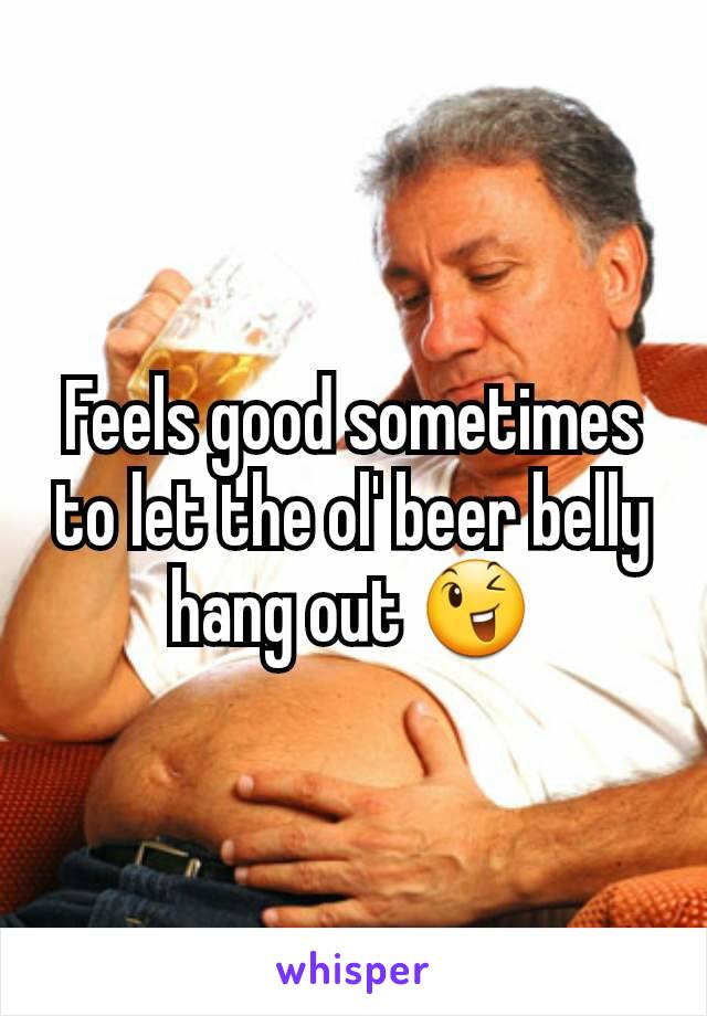 Feels good sometimes to let the ol' beer belly hang out 😉