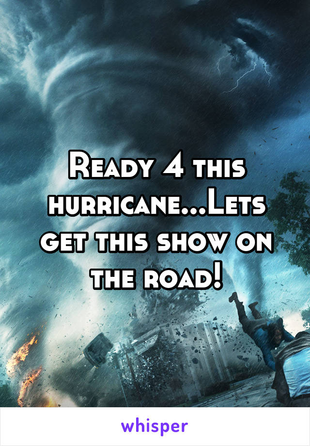 Ready 4 this hurricane...Lets get this show on the road!