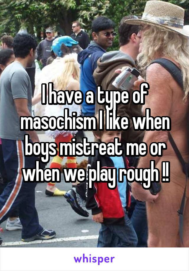 I have a type of masochism I like when boys mistreat me or when we play rough !!