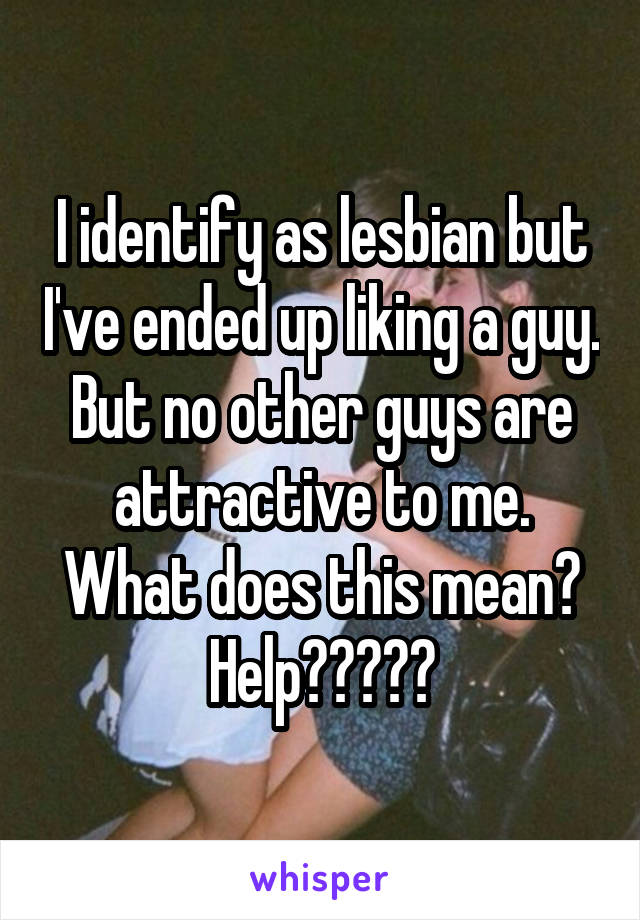 I identify as lesbian but I've ended up liking a guy. But no other guys are attractive to me. What does this mean? Help?????