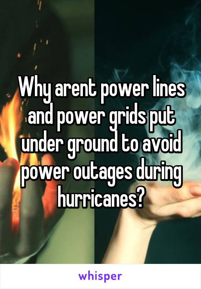 Why arent power lines and power grids put under ground to avoid power outages during hurricanes?