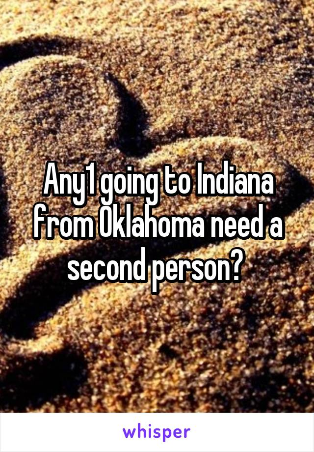 Any1 going to Indiana from Oklahoma need a second person?