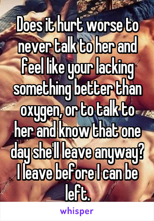 Does it hurt worse to never talk to her and feel like your lacking something better than oxygen, or to talk to her and know that one day she'll leave anyway? I leave before I can be left.