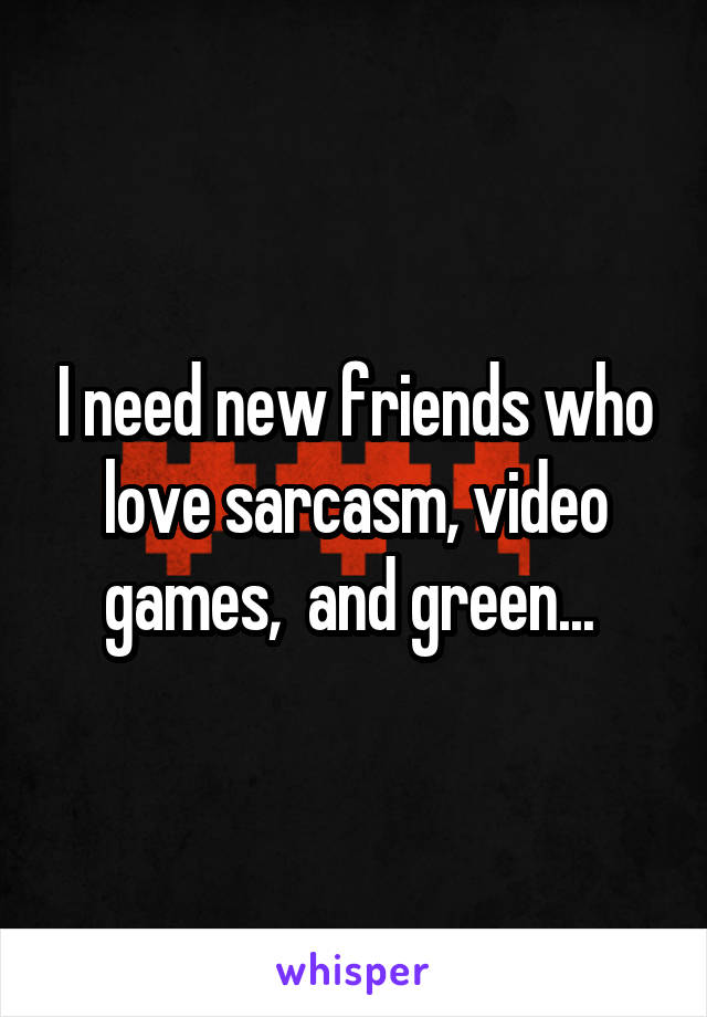 I need new friends who love sarcasm, video games,  and green...