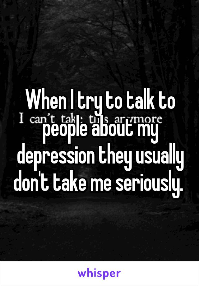 When I try to talk to people about my depression they usually don't take me seriously.