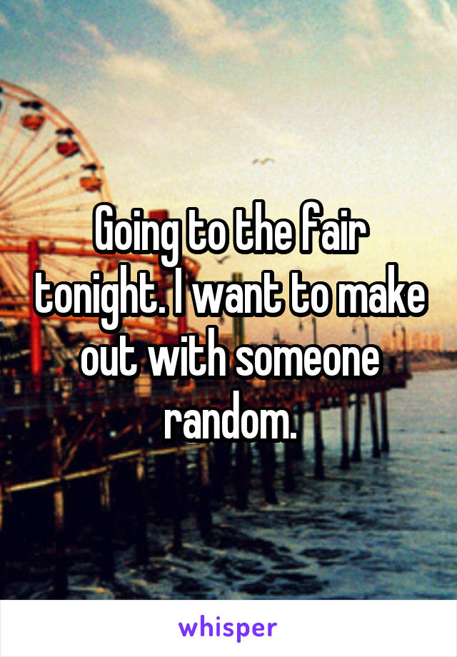 Going to the fair tonight. I want to make out with someone random.