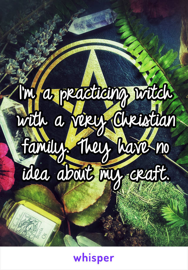 I'm a practicing witch with a very Christian family. They have no idea about my craft.