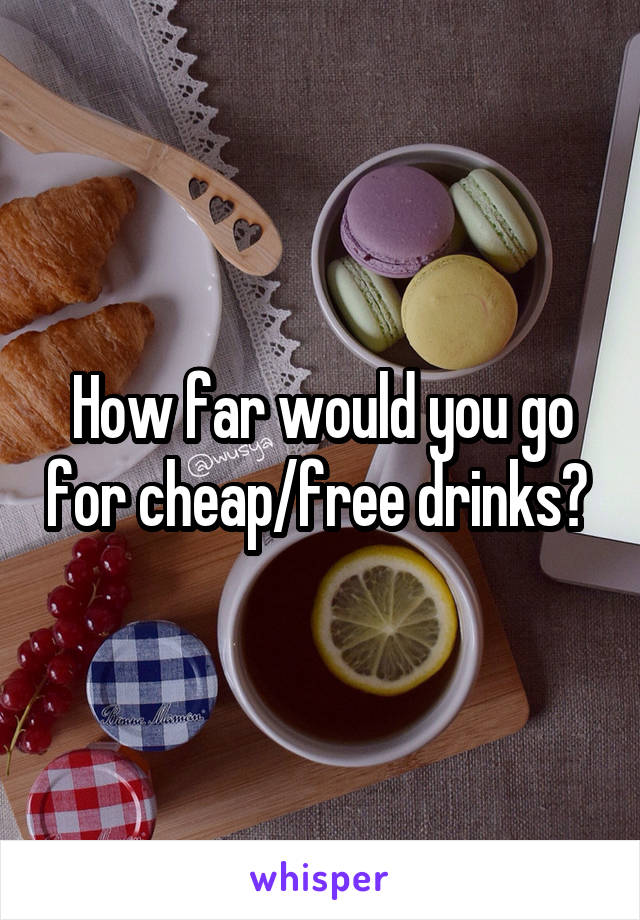 How far would you go for cheap/free drinks?