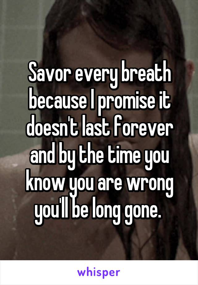 Savor every breath because I promise it doesn't last forever and by the time you know you are wrong you'll be long gone.