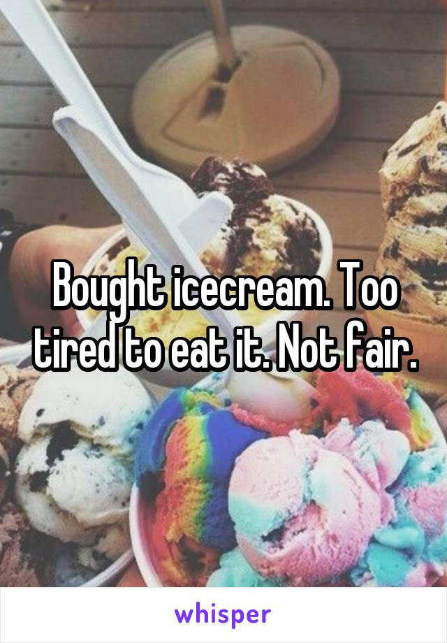 Bought icecream. Too tired to eat it. Not fair.